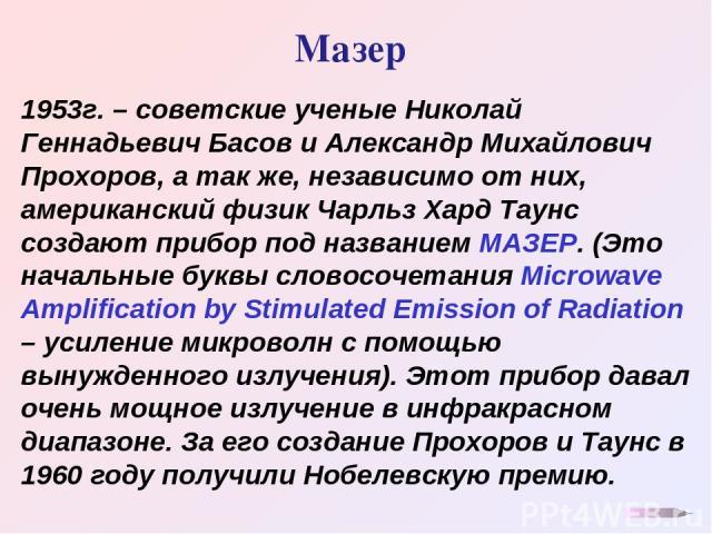Мазер 1953г. – советские ученые Николай Геннадьевич Басов и Александр Михайлович Прохоров, а так же, независимо от них, американский физик Чарльз Хард Таунс создают прибор под названием МАЗЕР. (Это начальные буквы словосочетания Microwave Amplificat…