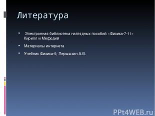 Литература Электронная библиотека наглядных пособий «Физика-7-11» Кирилл и Мефод
