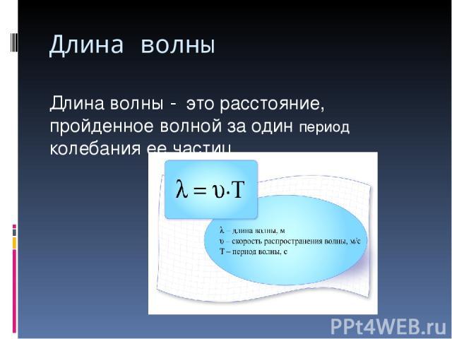 Длина волны Длина волны - это расстояние, пройденное волной за один период колебания ее частиц