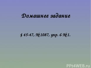 Домашнее задание § 45-47, № 1087, упр. 6 № 1.