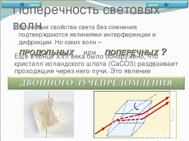 Поперечность световых волн Волновые свойства света без сомнения подтверждаются явлениями интерференции и дифракции. Но каких волн – ПРОДОЛЬНЫХ или ПОПЕРЕЧНЫХ ? Еще в конце XVIIвека было обнаружено, что кристалл исландского шпата (CaCO3) раздваивает…