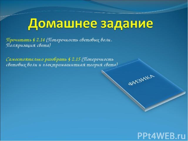 Прочитать § 2.14 (Поперечность световых волн. Поляризация света) Самостоятельно разобрать § 2.15 (Поперечность световых волн и электромагнитная теория света)
