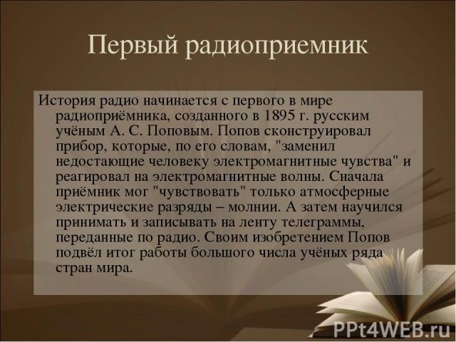 Первый радиоприемник История радио начинается с первого в мире радиоприёмника, созданного в 1895 г. русским учёным А. С. Поповым. Попов сконструировал прибор, которые, по его словам,