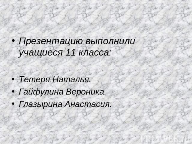Презентацию выполнили учащиеся 11 класса: Тетеря Наталья. Гайфулина Вероника. Глазырина Анастасия.