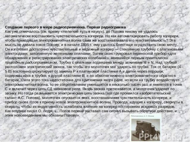 Создание первого в мире радиоприемника. Первая радиограмма Как уже отмечалось (см. врезку «Нелегкий путь в науку»), до Попова никому не удалось автоматически восстановить чувствительность когерера. Но как автоматизировать работу когерера, чтобы прих…