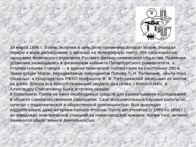 24 марта 1896 г. Попов, включив в цепь реле приемника аппарат Морзе, передал первую в мире радиограмму с записью на телеграфную ленту. Это произошло на заседании Физического отделения Русского физико-химического общества. Приемная установка размещал…