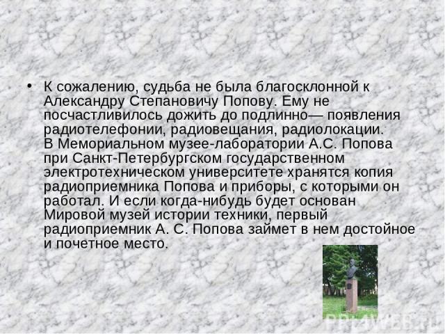 К сожалению, судьба не была благосклонной к Александру Степановичу Попову. Ему не посчастливилось дожить до подлинно— появления радиотелефонии, радиовещания, радиолокации. В Мемориальном музее-лаборатории А.С. Попова при Санкт-Петербургском государс…