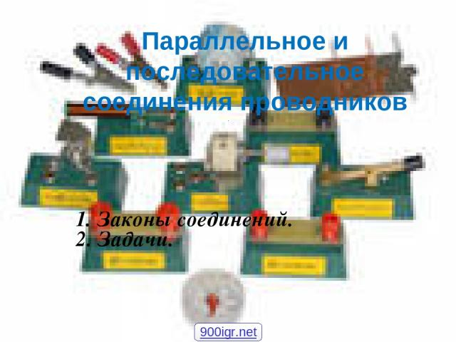 1. Законы соединений. 2. Задачи. Параллельное и последовательное соединения проводников 900igr.net