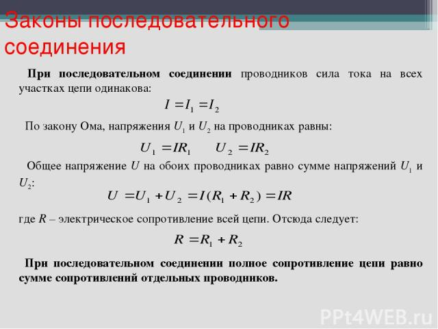 При последовательном соединении проводников сила тока на всех участках цепи одинакова: По закону Ома, напряжения U1 и U2 на проводниках равны: Общее напряжение U на обоих проводниках равно сумме напряжений U1 и U2: где R – электрическое сопротивлени…
