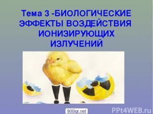 Тема 3 -БИОЛОГИЧЕСКИЕ ЭФФЕКТЫ ВОЗДЕЙСТВИЯ ИОНИЗИРУЮЩИХ ИЗЛУЧЕНИЙ 900igr.net