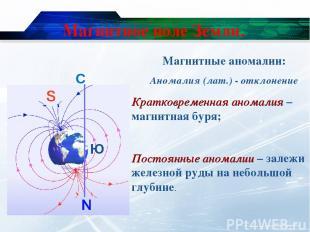 Магнитное поле Земли. С Ю Магнитные аномалии: Аномалия (лат.) - отклонение Кратк