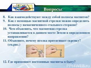 8. Как взаимодействуют между собой полюсы магнитов? 9. Как с помощью магнитной с