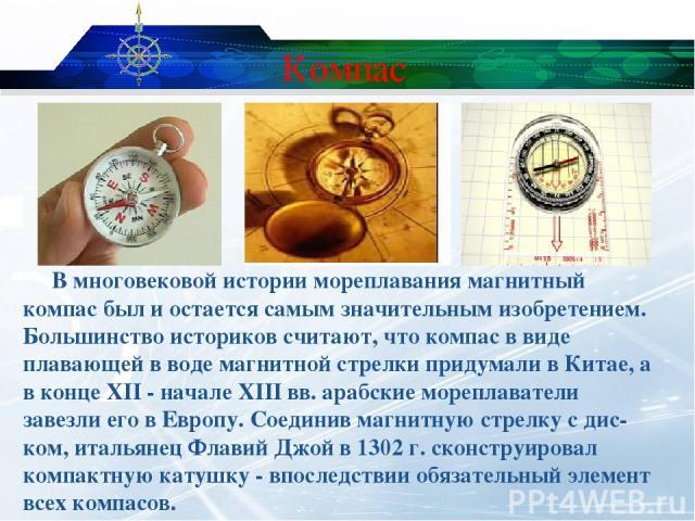 Компас В многовековой истории мореплавания магнитный компас был и остается самым значительным изобретением. Большинство историков считают, что компас в виде плавающей в воде магнитной стрелки придумали в Китае, а в конце XII - начале XIII вв. арабск…