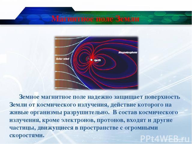 Магнитное поле Земли Земное магнитное поле надежно защищает поверхность Земли от космического излучения, действие которого на живые организмы разрушительно. В состав космического излучения, кроме электронов, протонов, входят и другие частицы, движущ…