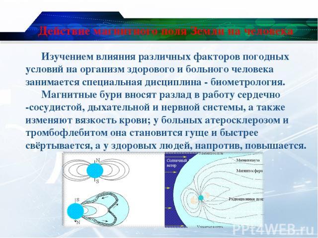 Действие магнитного поля Земли на человека Изучением влияния различных факторов погодных условий на организм здорового и больного человека занимается специальная дисциплина - биометрология. Магнитные бури вносят разлад в работу сердечно -сосудистой,…
