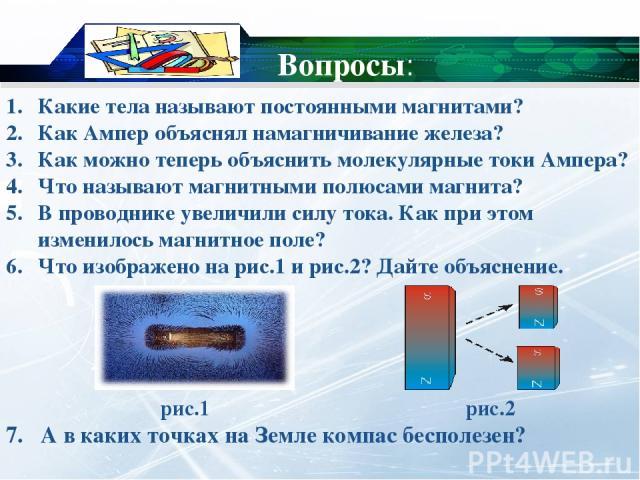 Вопросы: Какие тела называют постоянными магнитами? Как Ампер объяснял намагничивание железа? Как можно теперь объяснить молекулярные токи Ампера? Что называют магнитными полюсами магнита? В проводнике увеличили силу тока. Как при этом изменилось ма…