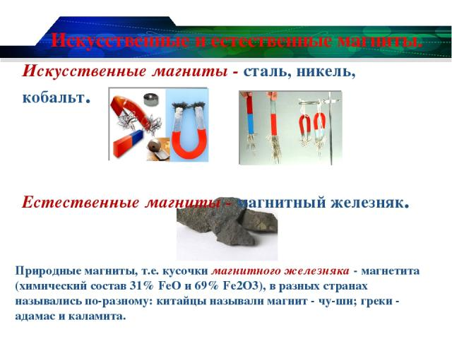 Искусственные и естественные магниты. Искусственные магниты - сталь, никель, кобальт. Естественные магниты - магнитный железняк. Природные магниты, т.е. кусочки магнитного железняка - магнетита (химический состав 31% FeO и 69% Fe2O3), в разных стран…