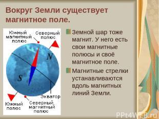 Вокруг Земли существует магнитное поле. Земной шар тоже магнит. У него есть свои