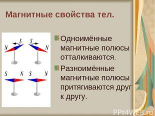 Магнитные свойства тел. Одноимённые магнитные полюсы отталкиваются. Разноимённые