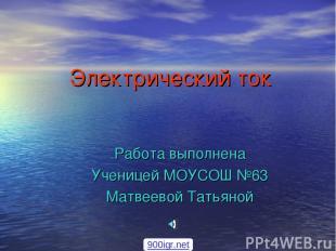 Электрический ток Работа выполнена Ученицей МОУСОШ №63 Матвеевой Татьяной 900igr