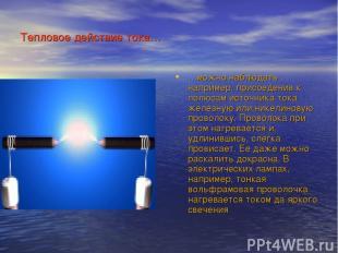 Тепловое действие тока… …можно наблюдать , например, присоеденив к полюсам источ