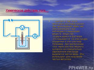 Химическое действие тока… … состоит в том, что в некоторых растворах кислот при