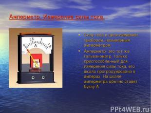 Амперметр. Измерение силы тока. Силу тока в цепи измеряют прибором ,называемым а