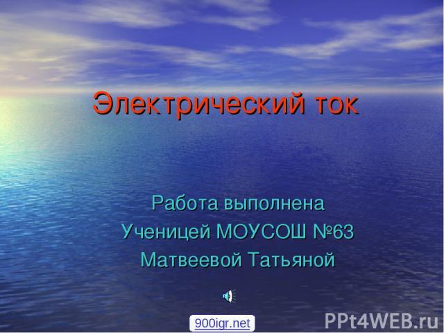 Электрический ток Работа выполнена Ученицей МОУСОШ №63 Матвеевой Татьяной 900igr.net