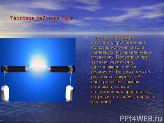 Тепловое действие тока… …можно наблюдать , например, присоеденив к полюсам источника тока железную или никелиновую проволоку. Проволока при этом нагревается и, удлинившись, слегка провисает. Ее даже можно раскалить докрасна. В электрических лампах, …