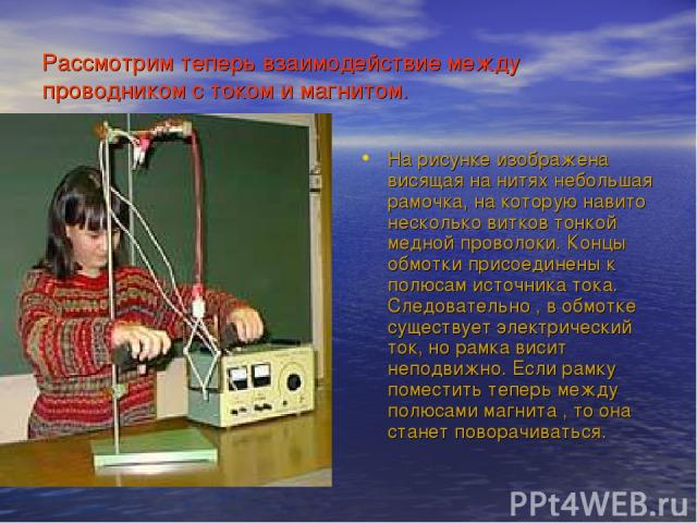 Рассмотрим теперь взаимодействие между проводником с током и магнитом. На рисунке изображена висящая на нитях небольшая рамочка, на которую навито несколько витков тонкой медной проволоки. Концы обмотки присоединены к полюсам источника тока. Следова…