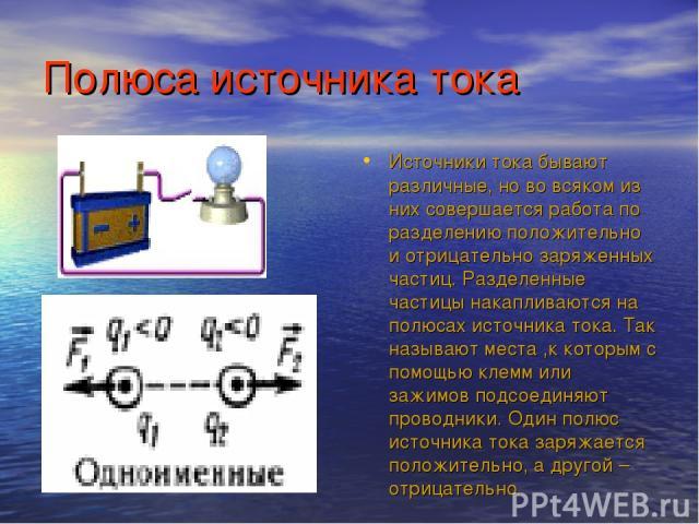 Полюса источника тока Источники тока бывают различные, но во всяком из них совершается работа по разделению положительно и отрицательно заряженных частиц. Разделенные частицы накапливаются на полюсах источника тока. Так называют места ,к которым с п…