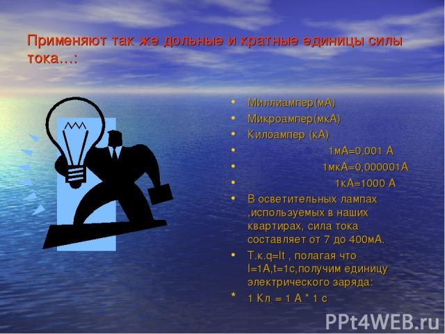 Применяют так же дольные и кратные единицы силы тока…: Миллиампер(мА) Микроампер(мкА) Килоампер (кА) 1мА=0,001 А 1мкА=0,000001А 1кА=1000 А В осветительных лампах ,используемых в наших квартирах, сила тока составляет от 7 до 400мА. Т.к.q=It , полагая…