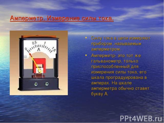 Амперметр. Измерение силы тока. Силу тока в цепи измеряют прибором ,называемым амперметром. Амперметр- это тот же гальванометр, только приспособленный для измерения силы тока, его шкала проградуирована в амперах. На шкале амперметра обычно ставят букву А.