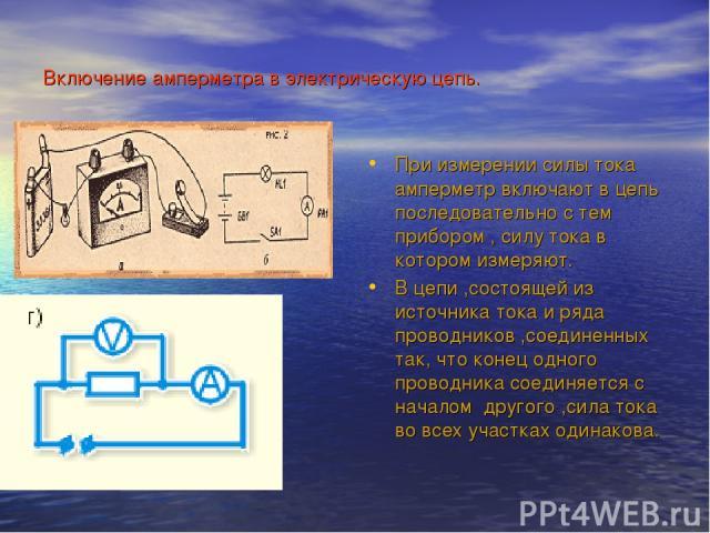 Включение амперметра в электрическую цепь. При измерении силы тока амперметр включают в цепь последовательно с тем прибором , силу тока в котором измеряют. В цепи ,состоящей из источника тока и ряда проводников ,соединенных так, что конец одного про…