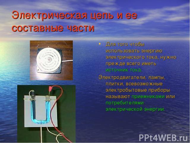 Электрическая цепь и ее составные части Для того чтобы использовать энергию электрического тока, нужно прежде всего иметь источник тока. Электродвигатели, лампы, плитки, всевозможные электробытовые приборы называют приемниками или потребителями элек…