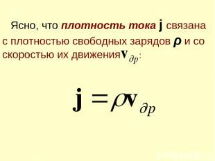 Ясно, что плотность тока j связана с плотностью свободных зарядов ρ и со скорост