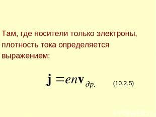 Там, где носители только электроны, плотность тока определяется выражением: (10.