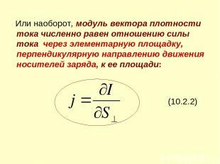 Или наоборот, модуль вектора плотности тока численно равен отношению силы тока ч