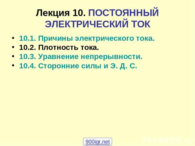 Лекция 10. ПОСТОЯННЫЙ ЭЛЕКТРИЧЕСКИЙ ТОК 10.1. Причины электрического тока. 10.2. Плотность тока. 10.3. Уравнение непрерывности. 10.4. Сторонние силы и Э. Д. С. 900igr.net