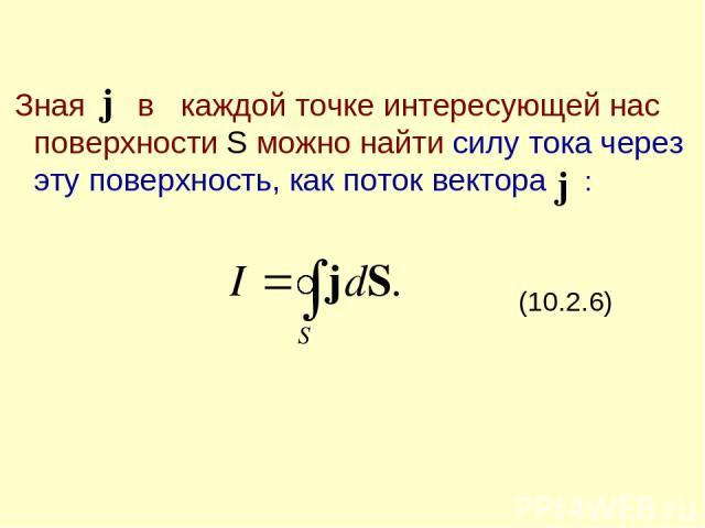 Зная в каждой точке интересующей нас поверхности S можно найти силу тока через эту поверхность, как поток вектора : (10.2.6)