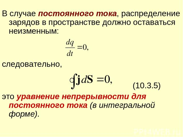 В случае постоянного тока, распределение зарядов в пространстве должно оставаться неизменным: следовательно, (10.3.5) это уравнение непрерывности для постоянного тока (в интегральной форме).