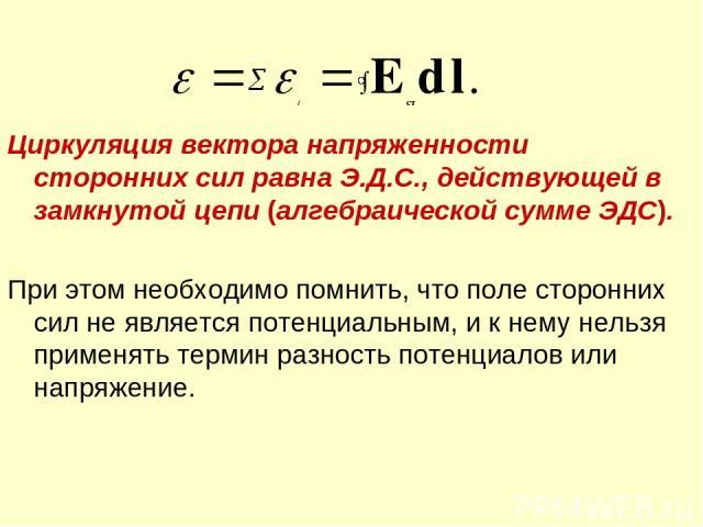 Циркуляция вектора напряженности сторонних сил равна Э.Д.С., действующей в замкнутой цепи (алгебраической сумме ЭДС). При этом необходимо помнить, что поле сторонних сил не является потенциальным, и к нему нельзя применять термин разность потенциало…