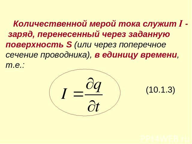 Количественной мерой тока служит I - заряд, перенесенный через заданную поверхность S (или через поперечное сечение проводника), в единицу времени, т.е.: (10.1.3)