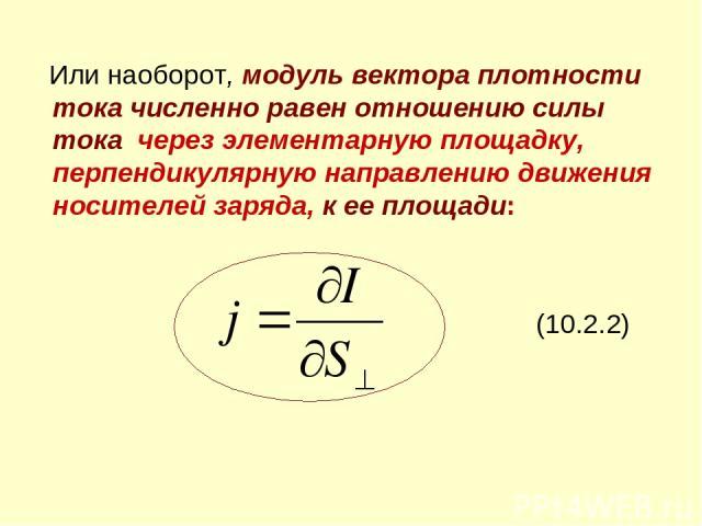 Или наоборот, модуль вектора плотности тока численно равен отношению силы тока через элементарную площадку, перпендикулярную направлению движения носителей заряда, к ее площади: (10.2.2)