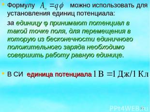 Формулу можно использовать для установления единиц потенциала: за единицу φ прин