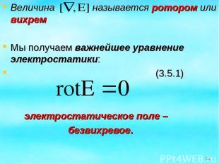 Величина называется ротором или вихрем Мы получаем важнейшее уравнение электрост