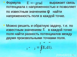 Формула выражает связь потенциала с напряженностью и позволяет по известным знач