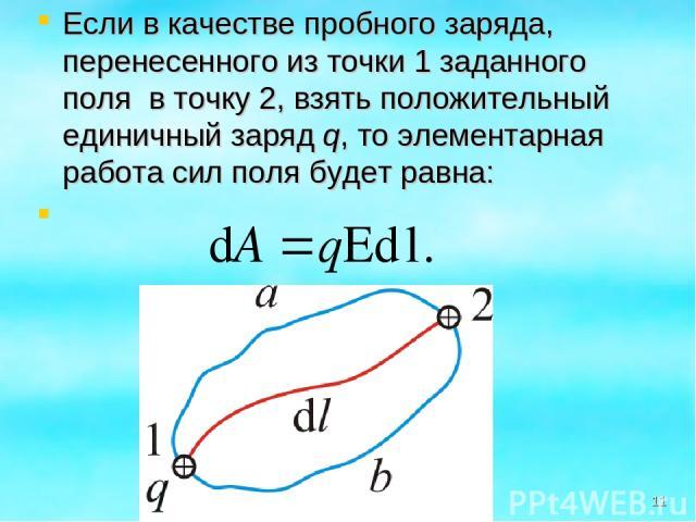 Если в качестве пробного заряда, перенесенного из точки 1 заданного поля в точку 2, взять положительный единичный заряд q, то элементарная работа сил поля будет равна: *