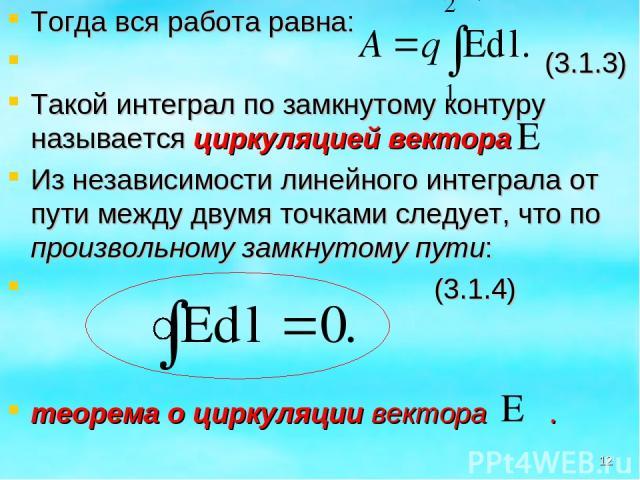 Тогда вся работа равна: (3.1.3) Такой интеграл по замкнутому контуру называется циркуляцией вектора Из независимости линейного интеграла от пути между двумя точками следует, что по произвольному замкнутому пути: (3.1.4) теорема о циркуляции вектора . *