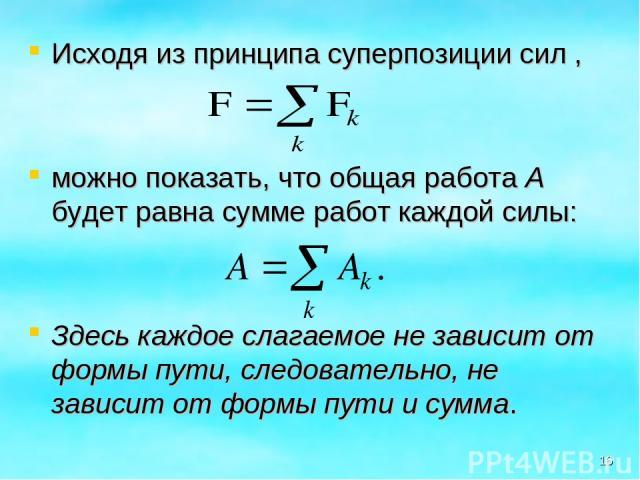 Исходя из принципа суперпозиции сил , можно показать, что общая работа А будет равна сумме работ каждой силы: Здесь каждое слагаемое не зависит от формы пути, следовательно, не зависит от формы пути и сумма. *